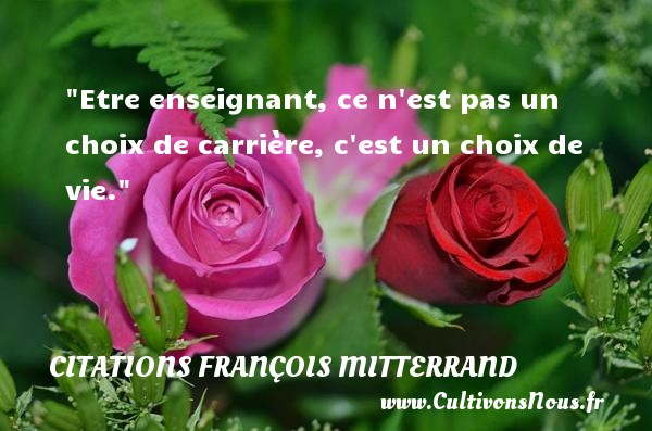 Etre enseignant, ce n est pas un choix de carrière, c est un choix de vie. Une citation de François Mitterrand CITATIONS FRANÇOIS MITTERRAND - Citations François Mitterrand - Citation sur la vie