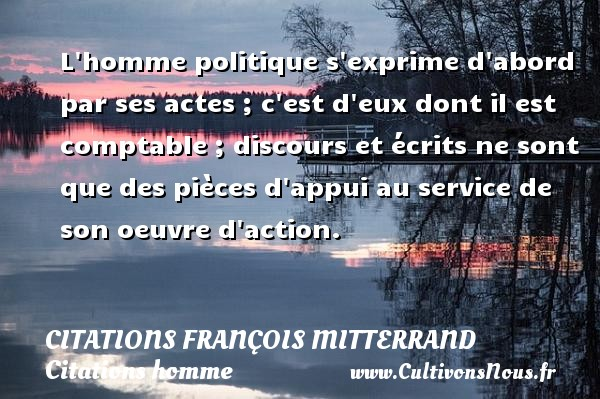 L homme politique s exprime d abord par ses actes ; c est d eux dont il est comptable ; discours et écrits ne sont que des pièces d appui au service de son oeuvre d action. Une citation de François Mitterrand CITATIONS FRANÇOIS MITTERRAND - Citations François Mitterrand - Citations homme