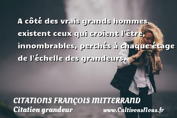 A côté des vrais grands hommes existent ceux qui croient l être, innombrables, perchés à chaque étage de l échelle des grandeurs. Une citation de François Mitterrand CITATIONS FRANÇOIS MITTERRAND - Citations François Mitterrand - Citation grandeur - Citations homme