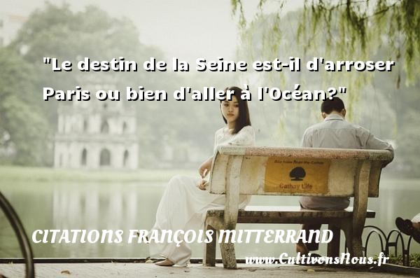 Citations François Mitterrand - Citation destin - Le destin de la Seine est-il d arroser Paris ou bien d aller à l Océan? Une citation de François Mitterrand CITATIONS FRANÇOIS MITTERRAND