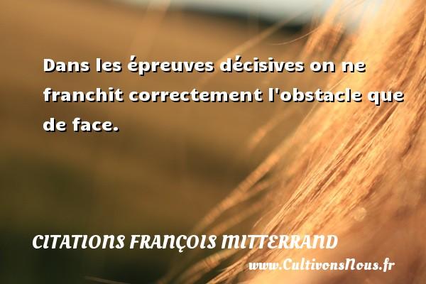 Citations François Mitterrand - Dans les épreuves décisives on ne franchit correctement l obstacle que de face. Une citation de François Mitterrand CITATIONS FRANÇOIS MITTERRAND
