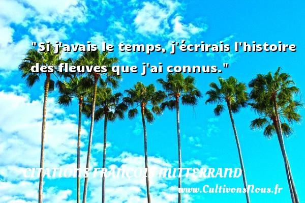 Citations François Mitterrand - Citation temps - Si j avais le temps, j écrirais l histoire des fleuves que j ai connus. Une citation de François Mitterrand CITATIONS FRANÇOIS MITTERRAND