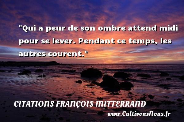 Citations François Mitterrand - Citation ombre - Qui a peur de son ombre attend midi pour se lever. Pendant ce temps, les autres courent. Une citation de François Mitterrand CITATIONS FRANÇOIS MITTERRAND