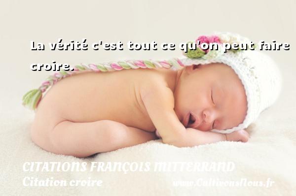 Citations François Mitterrand - Citation croire - La vérité c est tout ce qu on peut faire croire. Une citation de François Mitterrand CITATIONS FRANÇOIS MITTERRAND