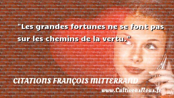 Citations François Mitterrand - Citation chemin - Les grandes fortunes ne se font pas sur les chemins de la vertu. Une citation de François Mitterrand CITATIONS FRANÇOIS MITTERRAND