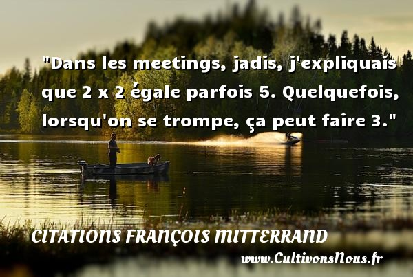 Dans les meetings, jadis, j expliquais que 2 x 2 égale parfois 5. Quelquefois, lorsqu on se trompe, ça peut faire 3. Une citation de François Mitterrand CITATIONS FRANÇOIS MITTERRAND - Citations François Mitterrand - Citation parfois