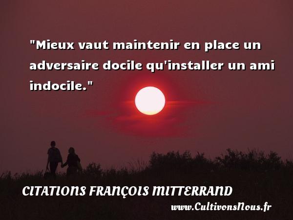 Mieux vaut maintenir en place un adversaire docile qu installer un ami indocile. Une citation de François Mitterrand CITATIONS FRANÇOIS MITTERRAND - Citations François Mitterrand