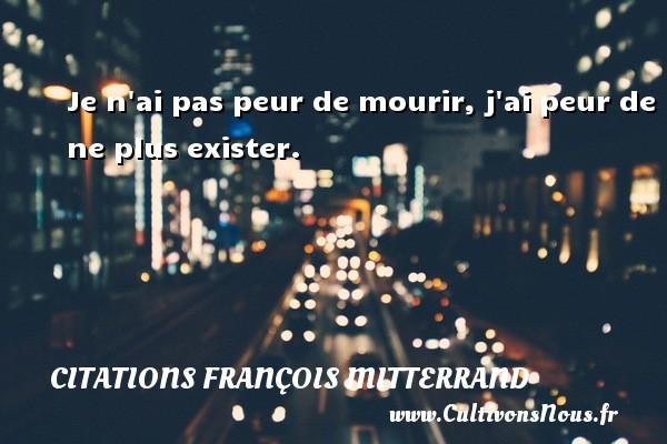 Citations François Mitterrand - Je n ai pas peur de mourir, j ai peur de ne plus exister. Une citation de François Mitterrand CITATIONS FRANÇOIS MITTERRAND