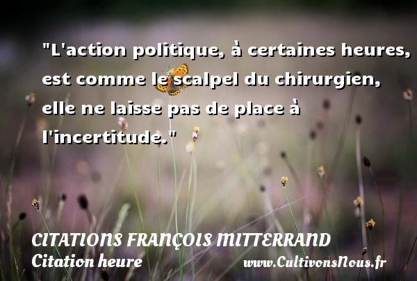 Citations François Mitterrand - Citation heure - L action politique, à certaines heures, est comme le scalpel du chirurgien, elle ne laisse pas de place à l incertitude. Une citation de François Mitterrand CITATIONS FRANÇOIS MITTERRAND