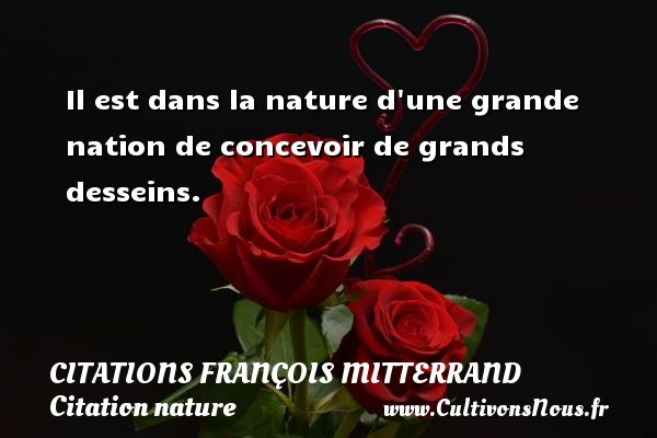 Il est dans la nature d une grande nation de concevoir de grands desseins. Une citation de François Mitterrand CITATIONS FRANÇOIS MITTERRAND - Citations François Mitterrand - Citation nature