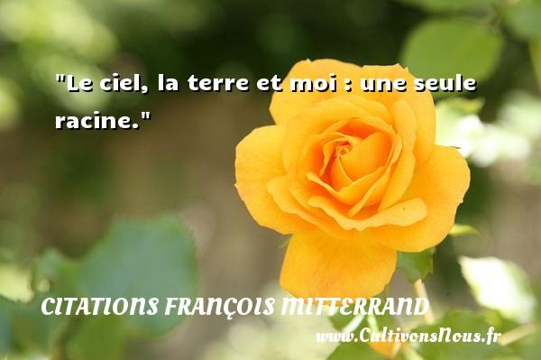 Le ciel, la terre et moi : une seule racine. Une citation de François Mitterrand CITATIONS FRANÇOIS MITTERRAND - Citations François Mitterrand - Citation la terre