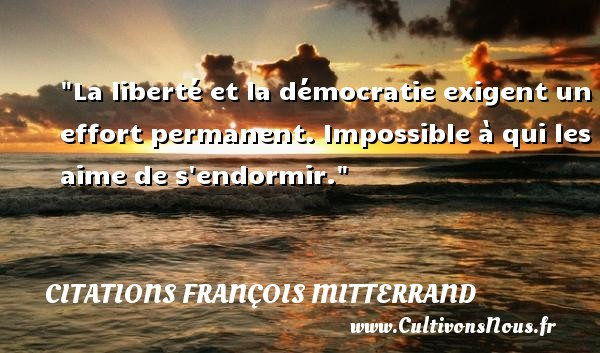 La liberté et la démocratie exigent un effort permanent. Impossible à qui les aime de s endormir. Une citation de François Mitterrand CITATIONS FRANÇOIS MITTERRAND - Citations François Mitterrand - Citation dormir