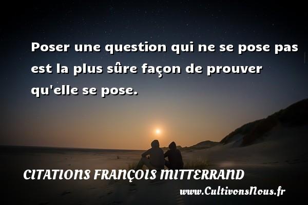 Citations François Mitterrand - Poser une question qui ne se pose pas est la plus sûre façon de prouver qu elle se pose. Une citation de François Mitterrand CITATIONS FRANÇOIS MITTERRAND