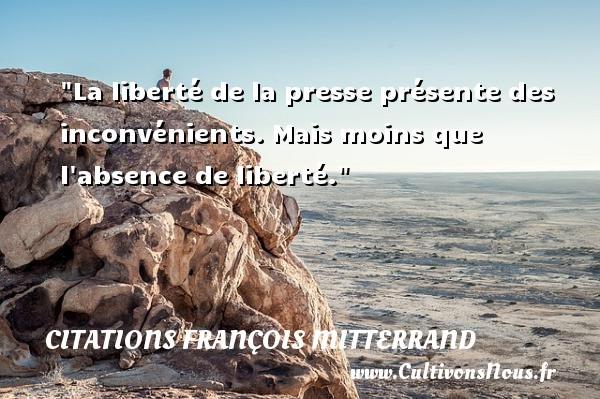 La liberté de la presse présente des inconvénients. Mais moins que l absence de liberté. Une citation de François Mitterrand CITATIONS FRANÇOIS MITTERRAND - Citations François Mitterrand - Citation inconvénient - Citation liberté