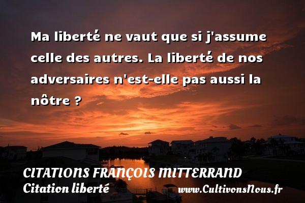 Citations François Mitterrand - Citation liberté - Ma liberté ne vaut que si j assume celle des autres. La liberté de nos adversaires n est-elle pas aussi la nôtre ? Une citation de François Mitterrand CITATIONS FRANÇOIS MITTERRAND