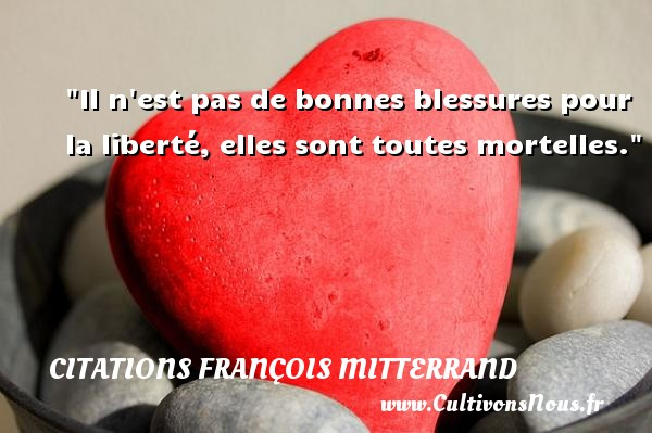 Il n est pas de bonnes blessures pour la liberté, elles sont toutes mortelles. Une citation de François Mitterrand CITATIONS FRANÇOIS MITTERRAND - Citations François Mitterrand - Citation liberté