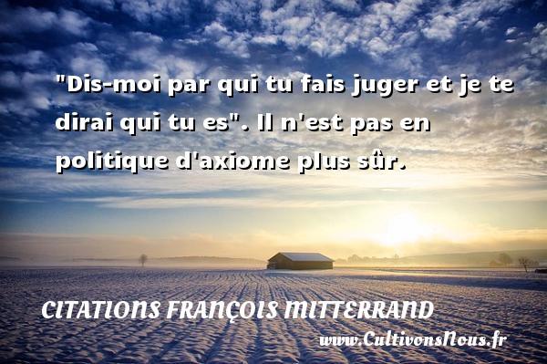 Citations François Mitterrand -  Dis-moi par qui tu fais juger et je te dirai qui tu es . Il n est pas en politique d axiome plus sûr. Une citation de François Mitterrand CITATIONS FRANÇOIS MITTERRAND