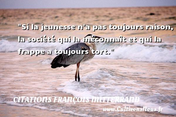 Citations François Mitterrand - Citation raison - Si la jeunesse n a pas toujours raison, la société qui la méconnaît et qui la frappe a toujours tort. Une citation de François Mitterrand CITATIONS FRANÇOIS MITTERRAND