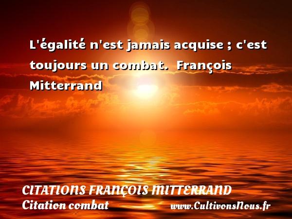 Citations François Mitterrand - Citation combat - L égalité n est jamais acquise ; c est toujours un combat.   François Mitterrand   Une citation sur le combat CITATIONS FRANÇOIS MITTERRAND