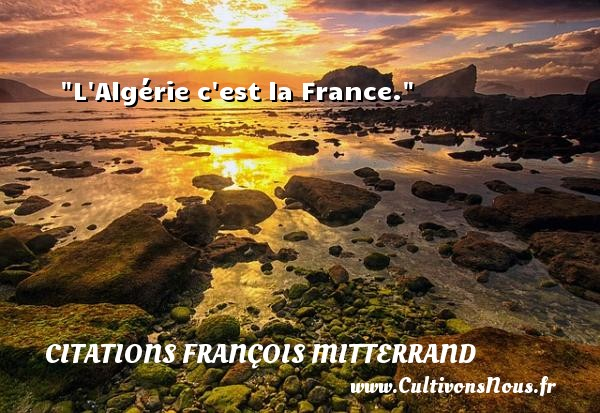 L Algérie c est la France. Une citation de François Mitterrand CITATIONS FRANÇOIS MITTERRAND - Citations François Mitterrand
