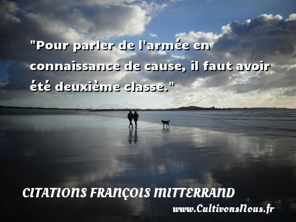 Pour parler de l armée en connaissance de cause, il faut avoir été deuxième classe. Une citation de François Mitterrand CITATIONS FRANÇOIS MITTERRAND - Citations François Mitterrand - Citation parler