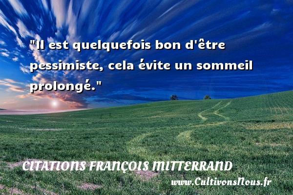 Il est quelquefois bon d être pessimiste, cela évite un sommeil prolongé. Une citation de François Mitterrand CITATIONS FRANÇOIS MITTERRAND - Citations François Mitterrand - Citation sommeil