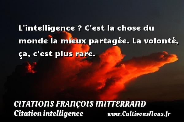 Citations François Mitterrand - Citation intelligence - L intelligence ? C est la chose du monde la mieux partagée. La volonté, ça, c est plus rare. Une citation de François Mitterrand CITATIONS FRANÇOIS MITTERRAND