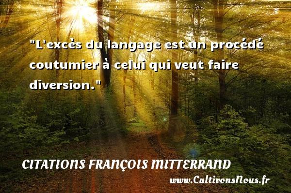 L excès du langage est un procédé coutumier à celui qui veut faire diversion. Une citation de François Mitterrand CITATIONS FRANÇOIS MITTERRAND - Citations François Mitterrand