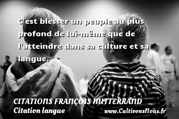 Citations François Mitterrand - Citation langue - C est blesser un peuple au plus profond de lui-même que de l atteindre dans sa culture et sa langue. Une citation de François Mitterrand CITATIONS FRANÇOIS MITTERRAND