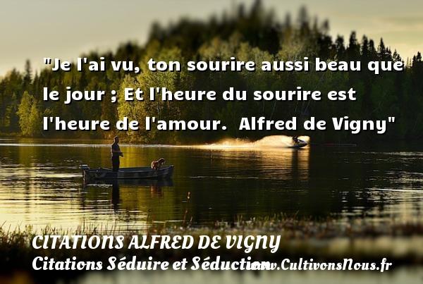 Citations Alfred de Vigny - Citations Séduire et Séduction - Je l ai vu, ton sourire aussi beau que le jour ; Et l heure du sourire est l heure de l amour.   Alfred de Vigny   Une citation séduire et séduction   CITATIONS ALFRED DE VIGNY