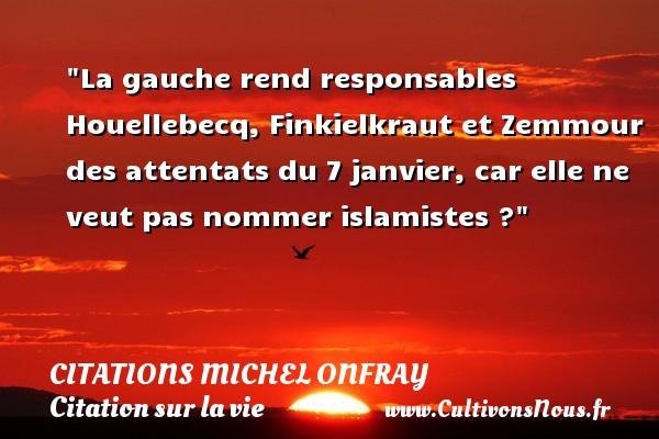 Citations Michel Onfray - Citation sur la vie - La gauche rend responsables Houellebecq, Finkielkraut et Zemmour des attentats du 7 janvier, car elle ne veut pas nommer islamistes ? Une citation de Michel Onfray CITATIONS MICHEL ONFRAY