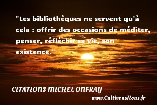 Citations Michel Onfray - Citation sur la vie - Les bibliothèques ne servent qu à cela : offrir des occasions de méditer, penser, réfléchir sa vie, son existence. Une citation de Michel Onfray CITATIONS MICHEL ONFRAY