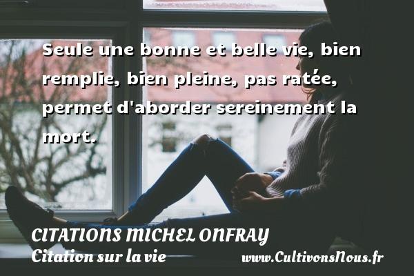 Citations Michel Onfray - Citation sur la vie - Seule une bonne et belle vie, bien remplie, bien pleine, pas ratée, permet d aborder sereinement la mort. Une citation de Michel Onfray CITATIONS MICHEL ONFRAY