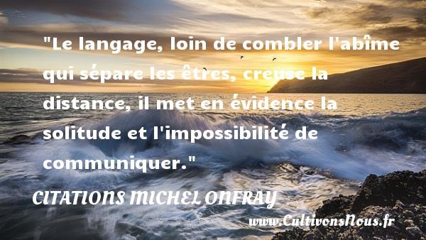 Citations Michel Onfray - Citation age - Citation loi - Le langage, loin de combler l abîme qui sépare les êtres, creuse la distance, il met en évidence la solitude et l impossibilité de communiquer. Une citation de Michel Onfray CITATIONS MICHEL ONFRAY