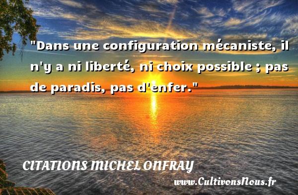 Citations Michel Onfray - Citation enfer - Dans une configuration mécaniste, il n y a ni liberté, ni choix possible ; pas de paradis, pas d enfer. Une citation de Michel Onfray CITATIONS MICHEL ONFRAY