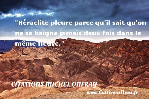 Citations Michel Onfray - Héraclite pleure parce qu il sait qu on ne se baigne jamais deux fois dans le même fleuve. Une citation de Michel Onfray CITATIONS MICHEL ONFRAY