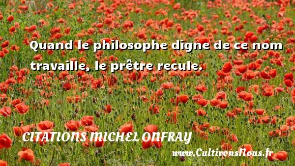 Citations Michel Onfray - Quand le philosophe digne de ce nom travaille, le prêtre recule. Une citation de Michel Onfray CITATIONS MICHEL ONFRAY