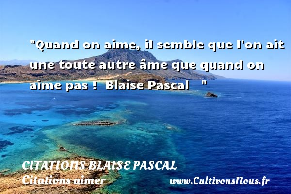 Citations Blaise Pascal - Citations aimer - Quand on aime, il semble que l on ait une toute autre âme que quand on aime pas !   Blaise Pascal   Une citation sur aimer      CITATIONS BLAISE PASCAL