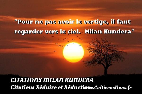 Citations Milan Kundera - Citations Séduire et Séduction - Pour ne pas avoir le vertige, il faut regarder vers le ciel.   Milan Kundera   Une citation séduire et séduction   CITATIONS MILAN KUNDERA