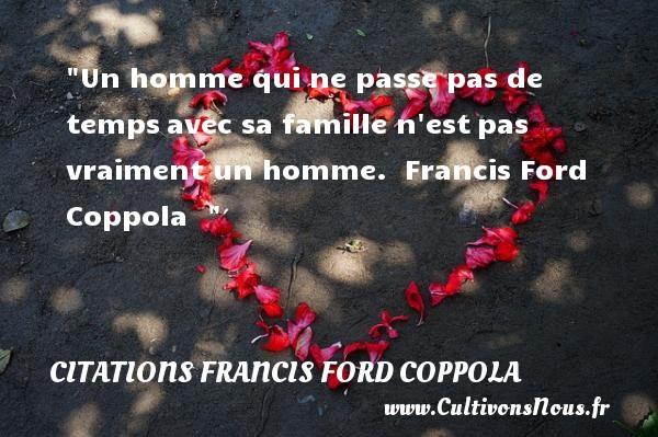 Citations Francis Ford Coppola - Citation cinéma - Un homme qui ne passe pas de tempsavec sa famille n estpas vraiment un homme.   Francis Ford Coppola   Une citation sur le cinéma CITATIONS FRANCIS FORD COPPOLA