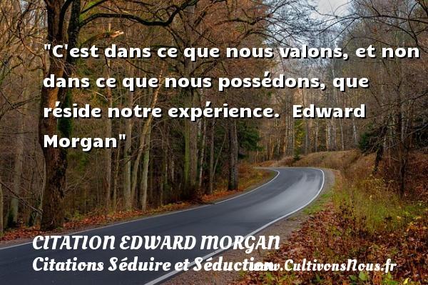 C est dans ce que nous valons, et non dans ce que nous possédons, que réside notre expérience.   Edward Morgan   Une citation séduire et séduction   CITATION EDWARD MORGAN - Citations Séduire et Séduction