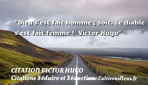 citation Victor Hugo - Citations Séduire et Séduction - Dieu s est fait homme ; soit. Le diable s est fait femme !   Victor Hugo   Une citation séduire et séduction      CITATION VICTOR HUGO
