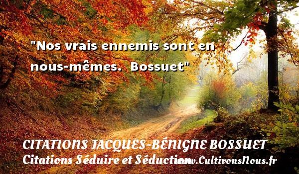 Citations Jacques-Bénigne Bossuet - Citations Séduire et Séduction - Nos vrais ennemis sont en nous-mêmes.   Bossuet   Une citation séduire et séduction   CITATIONS JACQUES-BÉNIGNE BOSSUET