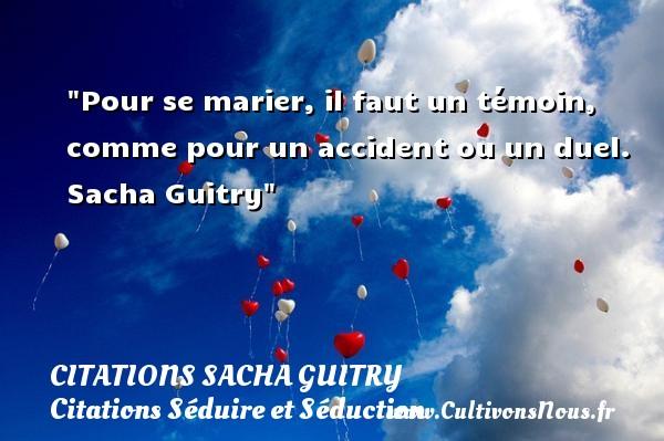 Citations Sacha Guitry - Citations Séduire et Séduction - Pour se marier, il faut un témoin, comme pour un accident ou un duel.   Sacha Guitry   Une citation séduire et séduction   CITATIONS SACHA GUITRY