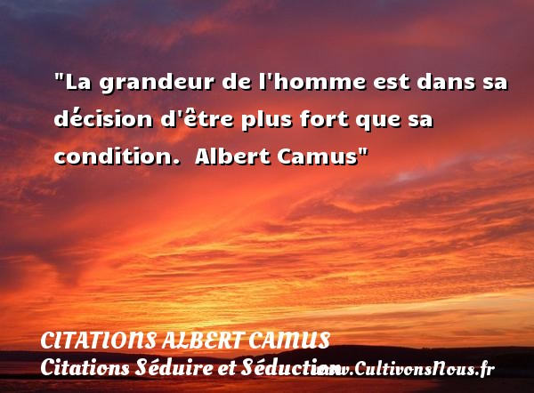 Citations Albert Camus - Citation grandeur - Citations Séduire et Séduction - La grandeur de l homme est dans sa décision d être plus fort que sa condition.   Albert Camus   Une citation sur séduire et séduction    CITATIONS ALBERT CAMUS