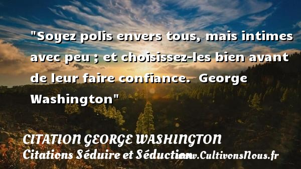 Citation George Washington - Citations Séduire et Séduction - Soyez polis envers tous, mais intimes avec peu ; et choisissez-les bien avant de leur faire confiance.   George Washington   Une citation séduire et séduction    CITATION GEORGE WASHINGTON