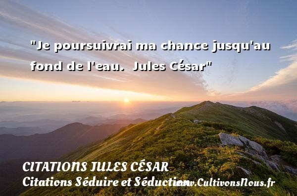 Citations Jules César - Citations Séduire et Séduction - Je poursuivrai ma chance jusqu au fond de l eau.   Jules César   Une citation séduire et séduction      CITATIONS JULES CÉSAR