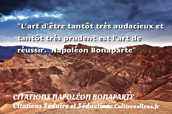 Citations Napoléon Bonaparte - Citations Séduire et Séduction - L art d être tantôt très audacieux et tantôt très prudent est l art de réussir.   Napoléon Bonaparte   Une citation séduire et séduction    CITATIONS NAPOLÉON BONAPARTE