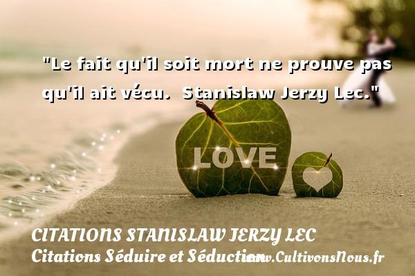 Citations Stanislaw Jerzy Lec - Citations Séduire et Séduction - Le fait qu il soit mort ne prouve pas qu il ait vécu.   Stanislaw Jerzy Lec.   Une citation séduire et séduction   CITATIONS STANISLAW JERZY LEC