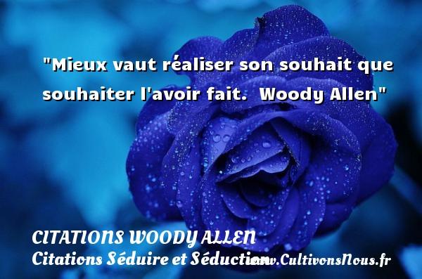 Mieux vaut réaliser son souhait que souhaiter l avoir fait.   Woody Allen   Une citation sur séduire et séduction   CITATIONS WOODY ALLEN - Citations Séduire et Séduction